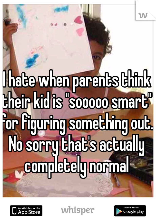 """I hate when parents think their kid is """"sooooo smart"""" for figuring something out. No sorry that's actually completely normal"""