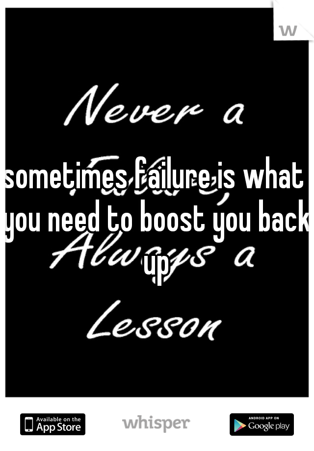 sometimes failure is what you need to boost you back up