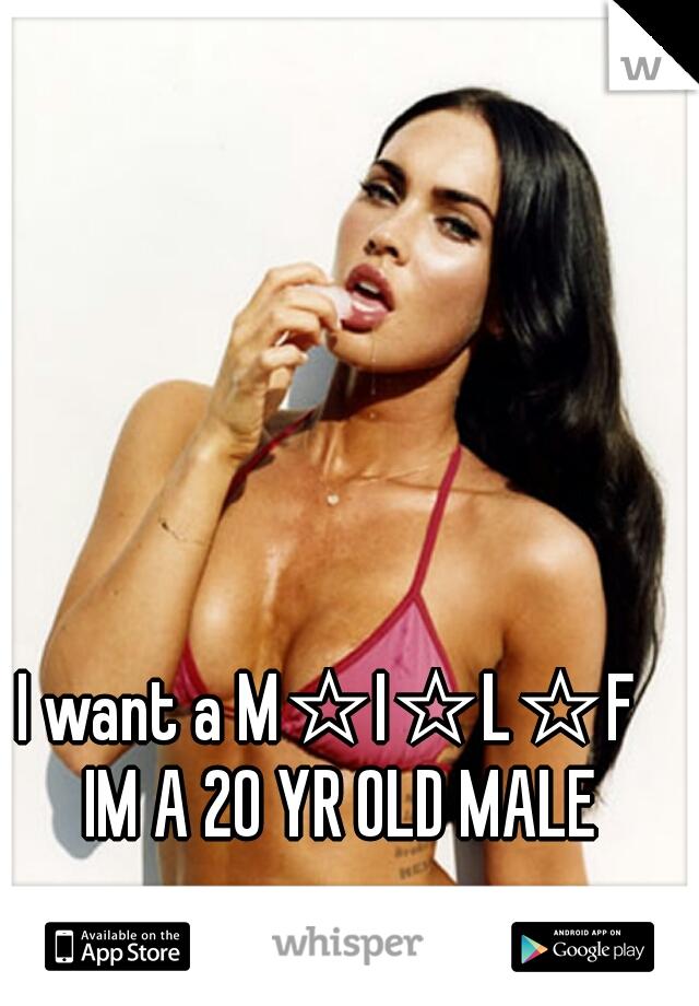 I want a M☆I☆L☆F   IM A 20 YR OLD MALE