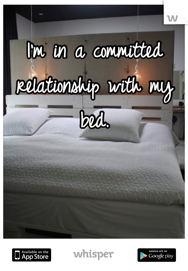 I'm in a committed relationship with my bed.