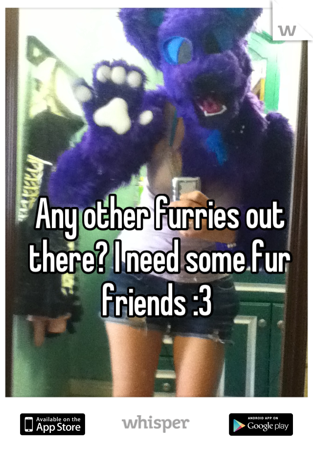 Any other furries out there? I need some fur friends :3