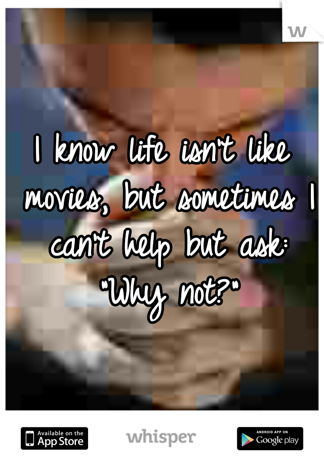 "I know life isn't like movies, but sometimes I can't help but ask: ""Why not?"""