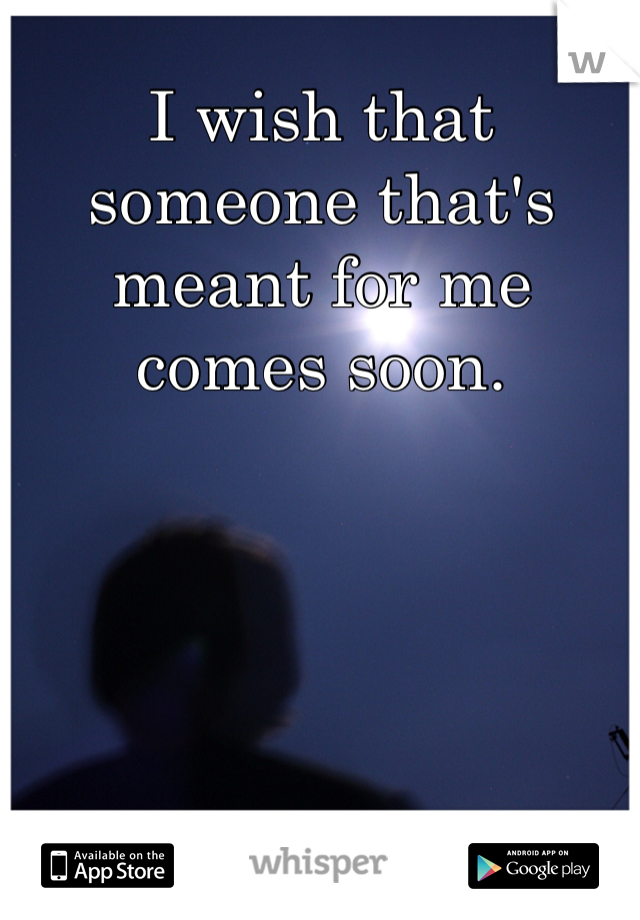 I wish that someone that's meant for me comes soon.