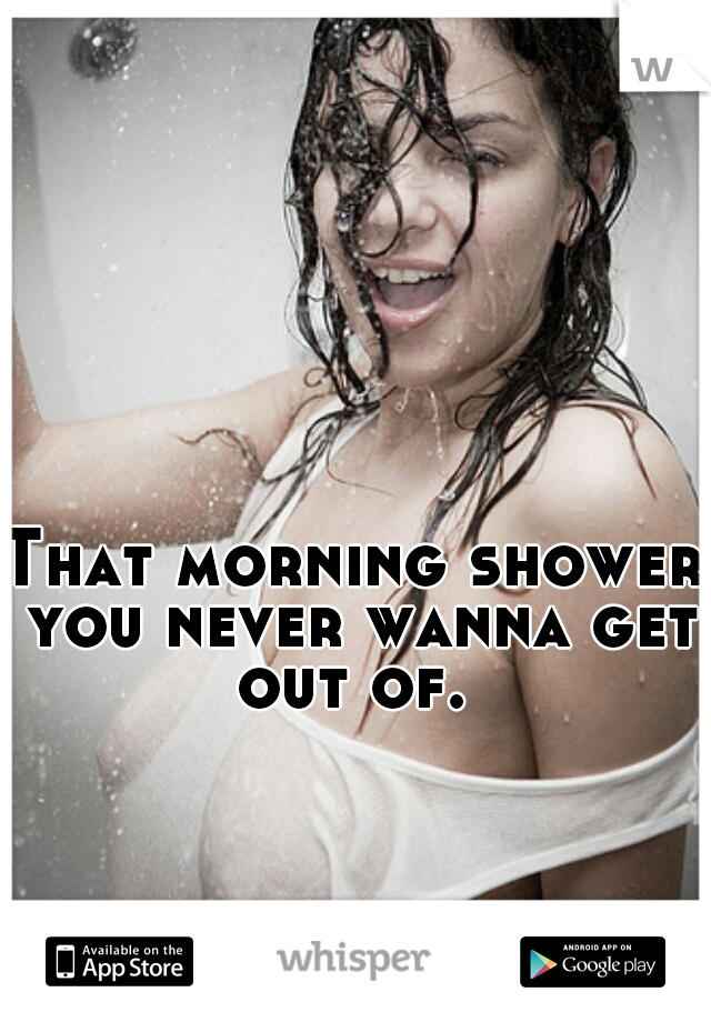 That morning shower you never wanna get out of.
