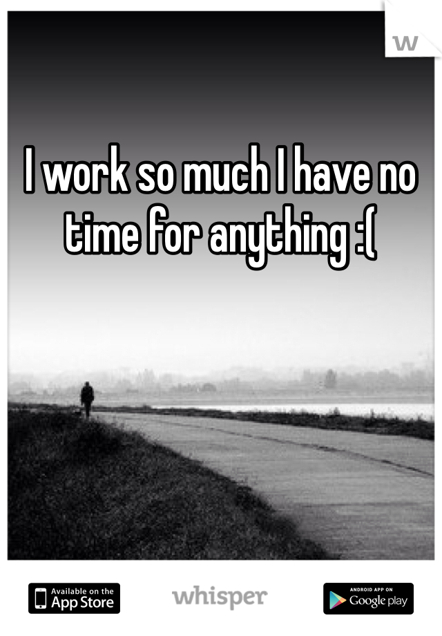 I work so much I have no time for anything :(