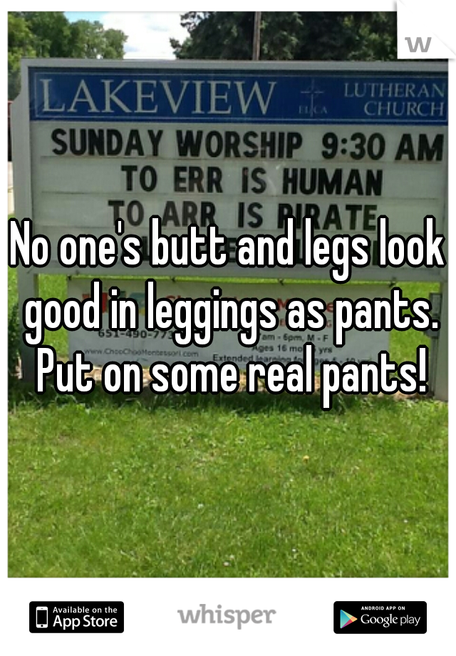 No one's butt and legs look good in leggings as pants. Put on some real pants!