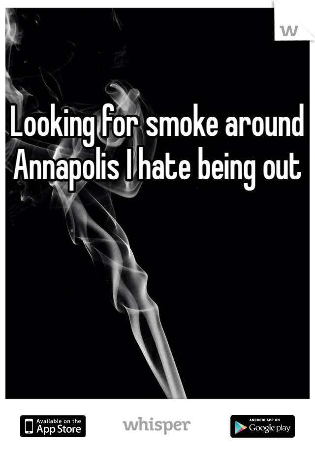 Looking for smoke around Annapolis I hate being out