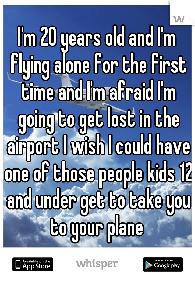 I'm 20 years old and I'm flying alone for the first time and I'm afraid I'm going to get lost in the airport I wish I could have one of those people kids 12 and under get to take you to your plane