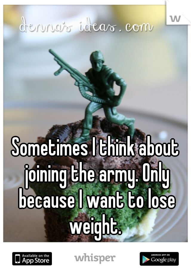 Sometimes I think about joining the army. Only because I want to lose weight.
