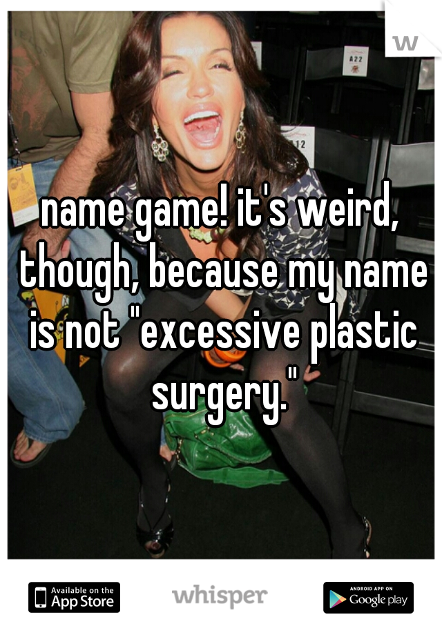 """name game! it's weird, though, because my name is not """"excessive plastic surgery."""""""