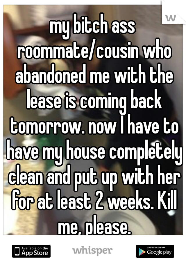 my bitch ass roommate/cousin who abandoned me with the lease is coming back tomorrow. now I have to have my house completely clean and put up with her for at least 2 weeks. Kill me, please.