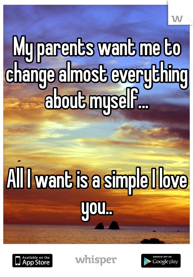 My parents want me to change almost everything about myself...   All I want is a simple I love you..