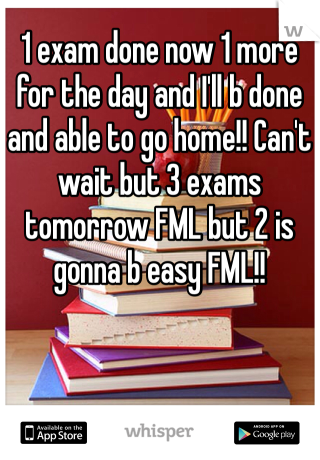 1 exam done now 1 more for the day and I'll b done and able to go home!! Can't wait but 3 exams tomorrow FML but 2 is gonna b easy FML!!