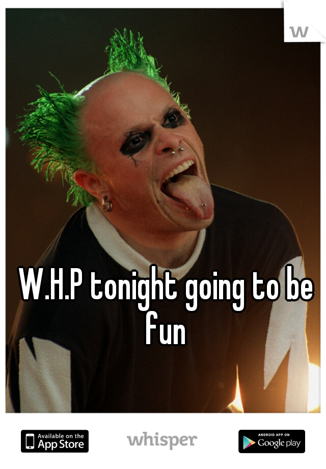 W.H.P tonight going to be fun