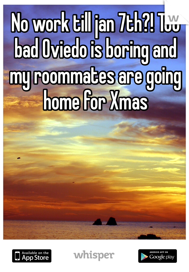 No work till jan 7th?! Too bad Oviedo is boring and my roommates are going home for Xmas