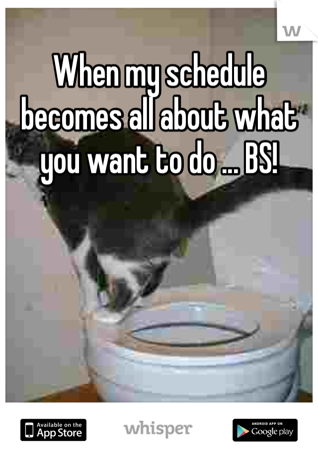 When my schedule becomes all about what you want to do ... BS!