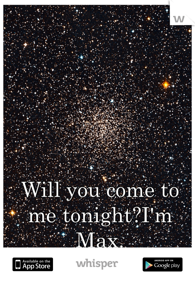 Will you come to me tonight?I'm Max.