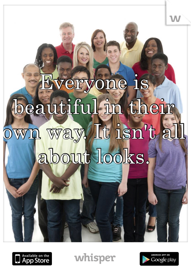 Everyone is beautiful in their own way. It isn't all about looks.