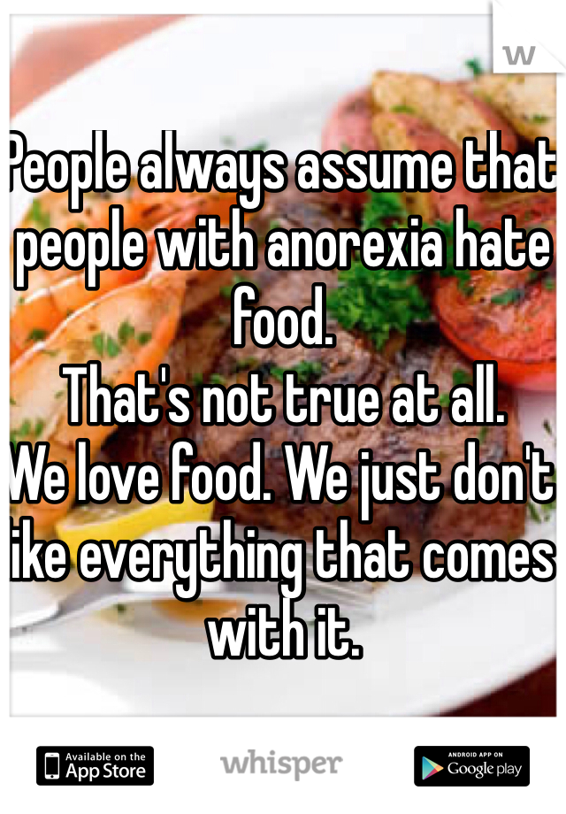 People always assume that people with anorexia hate food. That's not true at all. We love food. We just don't like everything that comes with it.