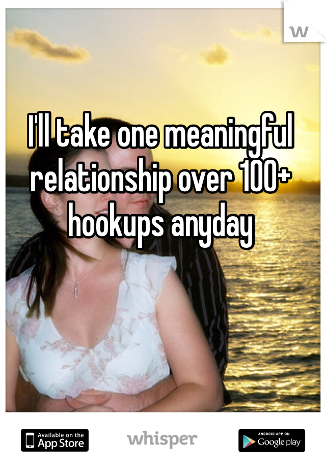 I'll take one meaningful relationship over 100+ hookups anyday