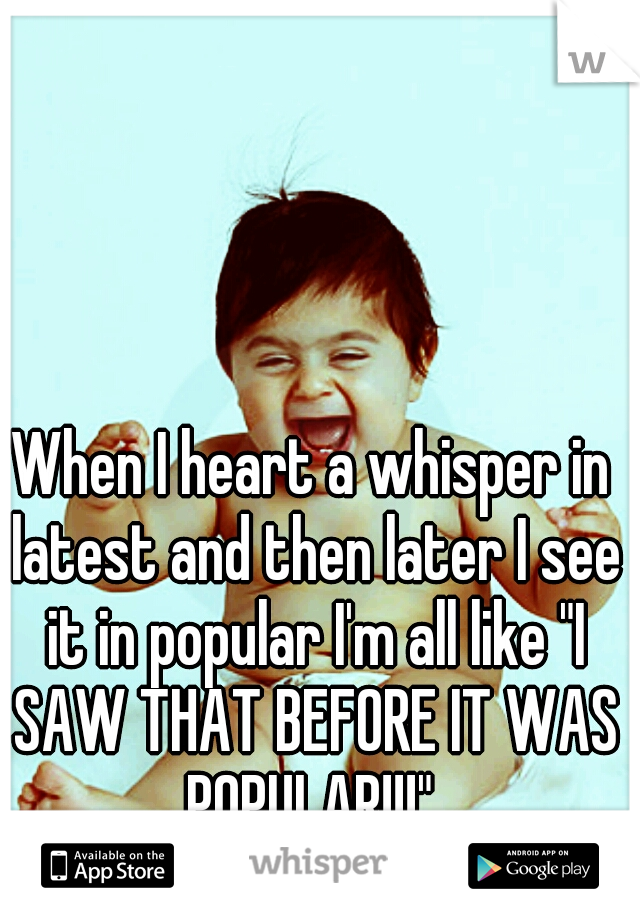 """When I heart a whisper in latest and then later I see it in popular I'm all like """"I SAW THAT BEFORE IT WAS POPULAR!!!"""""""