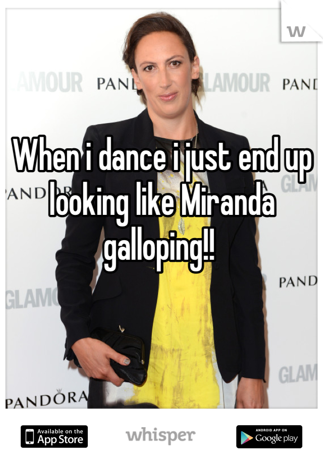When i dance i just end up looking like Miranda galloping!!