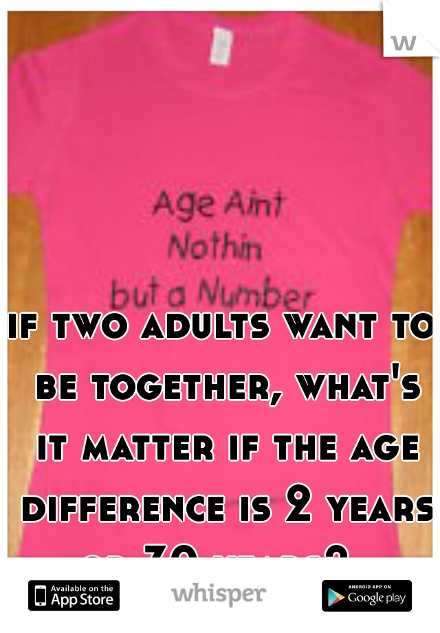 if two adults want to be together, what's it matter if the age difference is 2 years or 30 years?