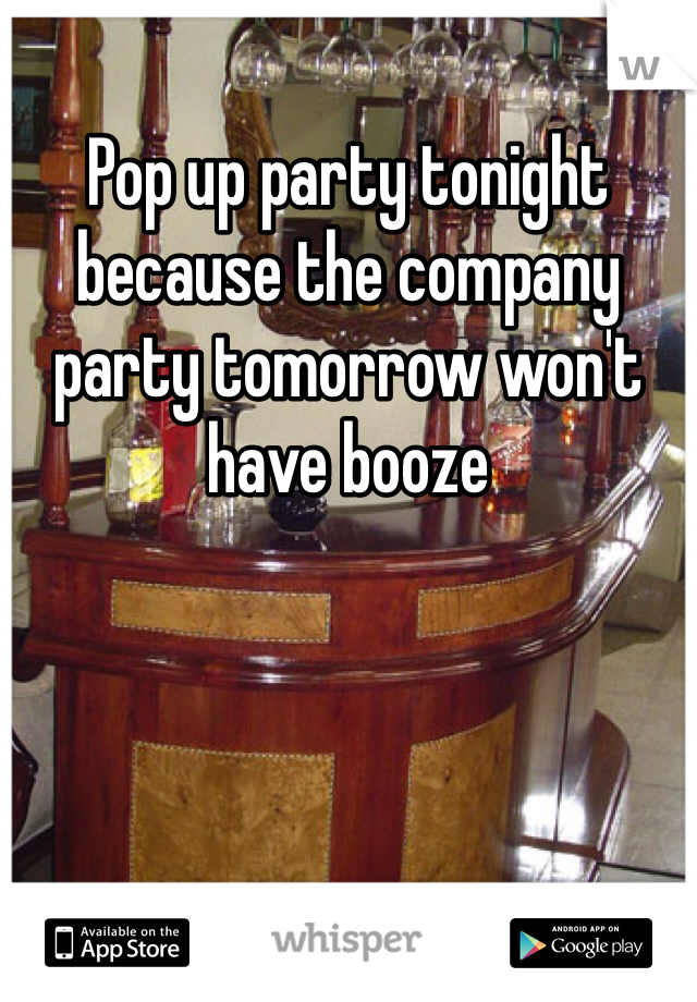 Pop up party tonight because the company party tomorrow won't have booze