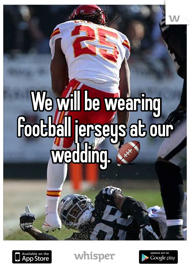 We will be wearing football jerseys at our wedding. 🏈