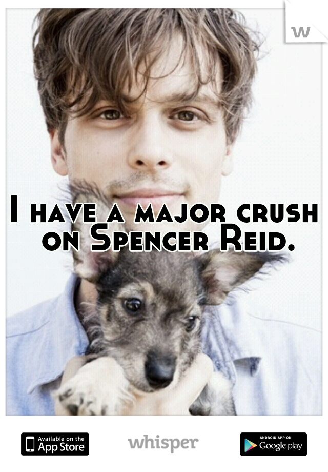 I have a major crush on Spencer Reid.