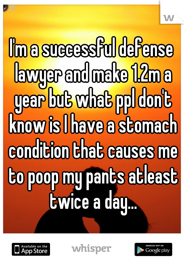 I'm a successful defense lawyer and make 1.2m a year but what ppl don't know is I have a stomach condition that causes me to poop my pants atleast twice a day...