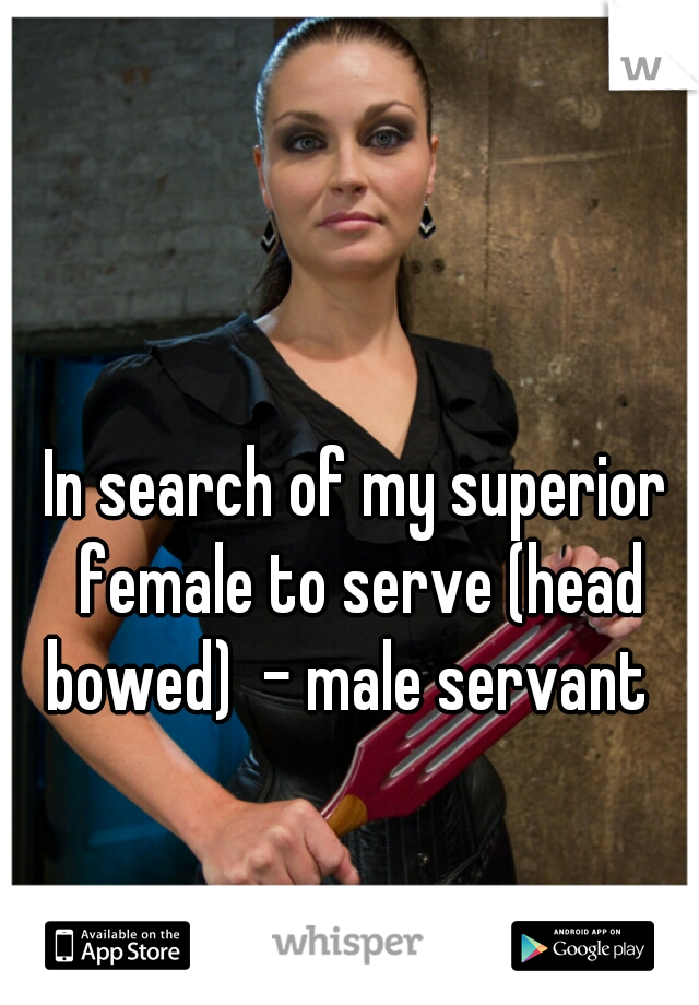 In search of my superior female to serve (head bowed)  - male servant