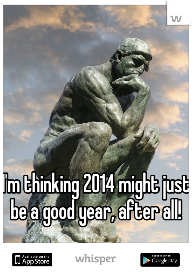 I'm thinking 2014 might just be a good year, after all!