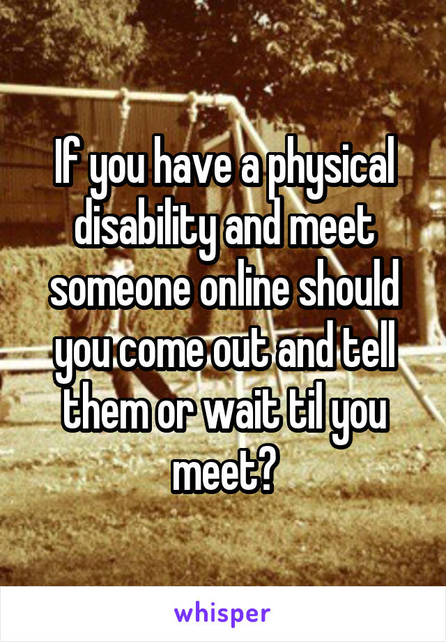 If you have a physical disability and meet someone online should you come out and tell them or wait til you meet?