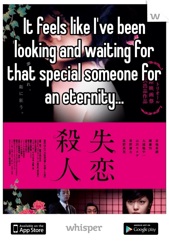 It feels like I've been looking and waiting for that special someone for an eternity...
