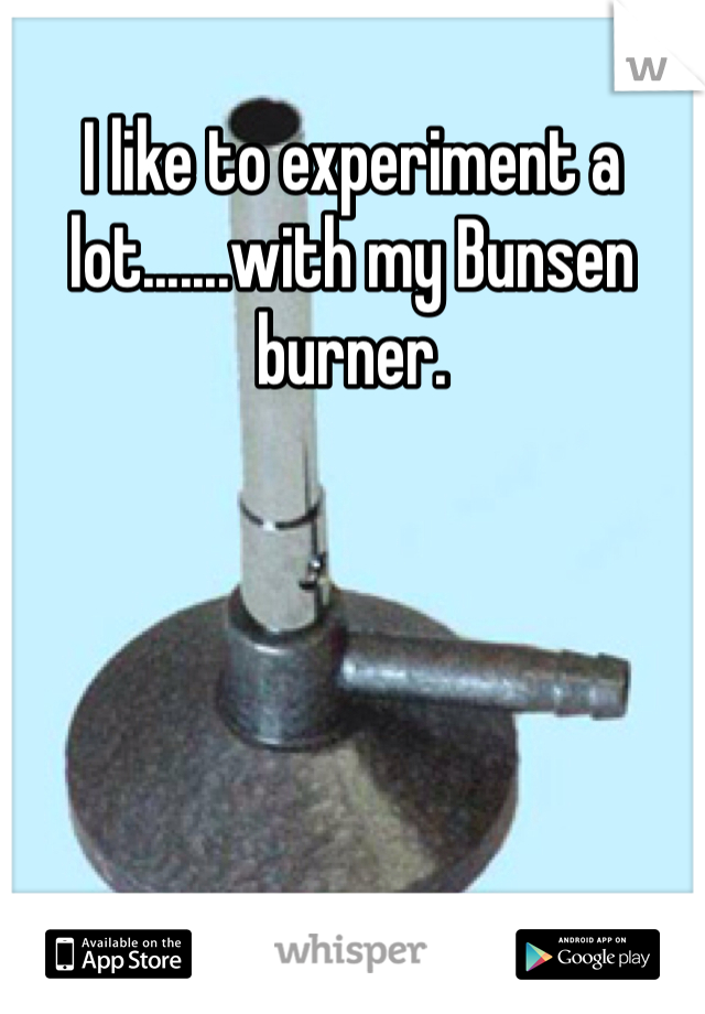I like to experiment a lot.......with my Bunsen burner.