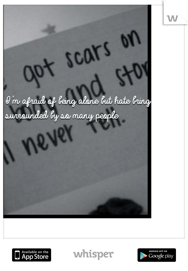 I'm afraid of being alone but hate bring surrounded by so many people