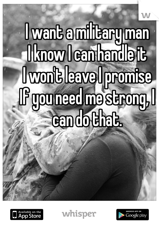 I want a military man I know I can handle it I won't leave I promise If you need me strong, I can do that.