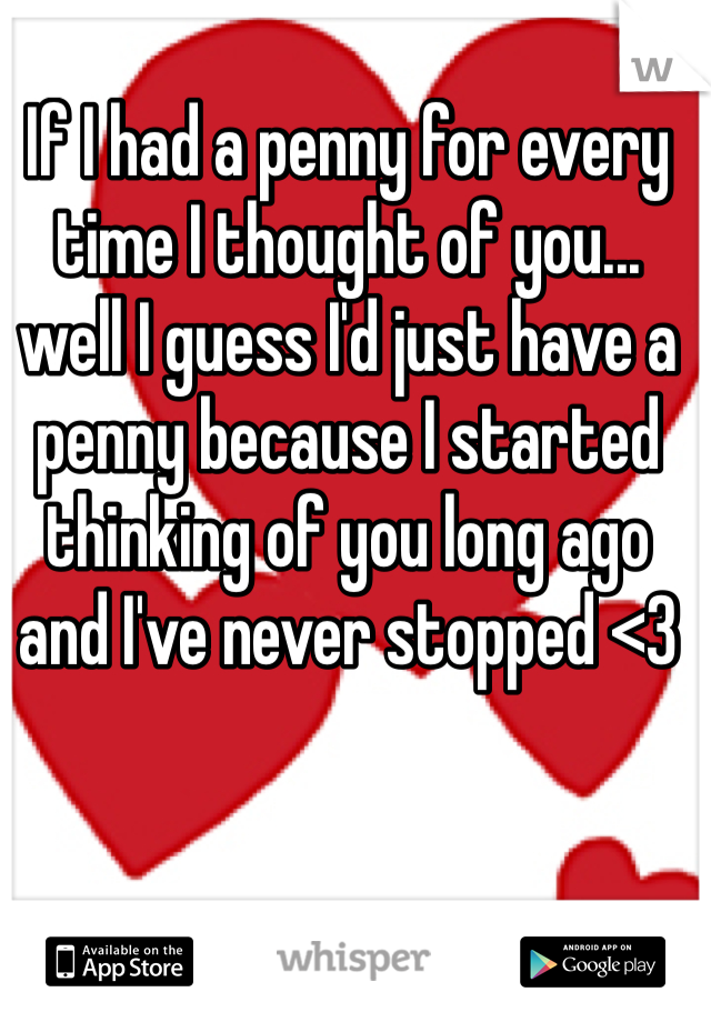 If I had a penny for every time I thought of you... well I guess I'd just have a penny because I started thinking of you long ago and I've never stopped <3