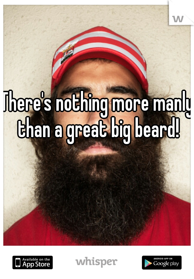 There's nothing more manly than a great big beard!