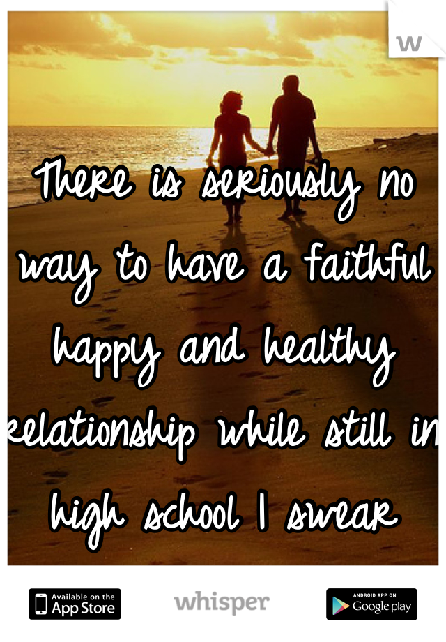 There is seriously no way to have a faithful happy and healthy relationship while still in high school I swear