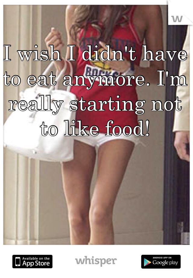 I wish I didn't have to eat anymore. I'm really starting not to like food!