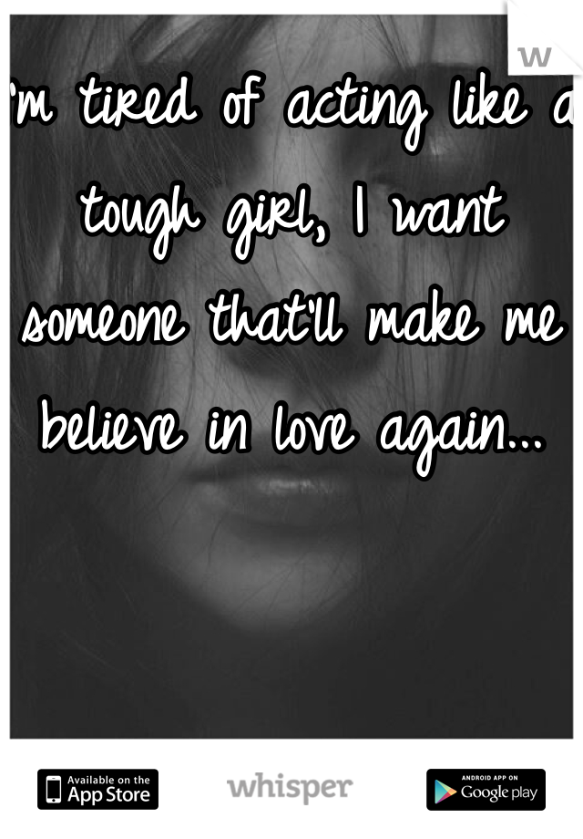 I'm tired of acting like a tough girl, I want someone that'll make me believe in love again...