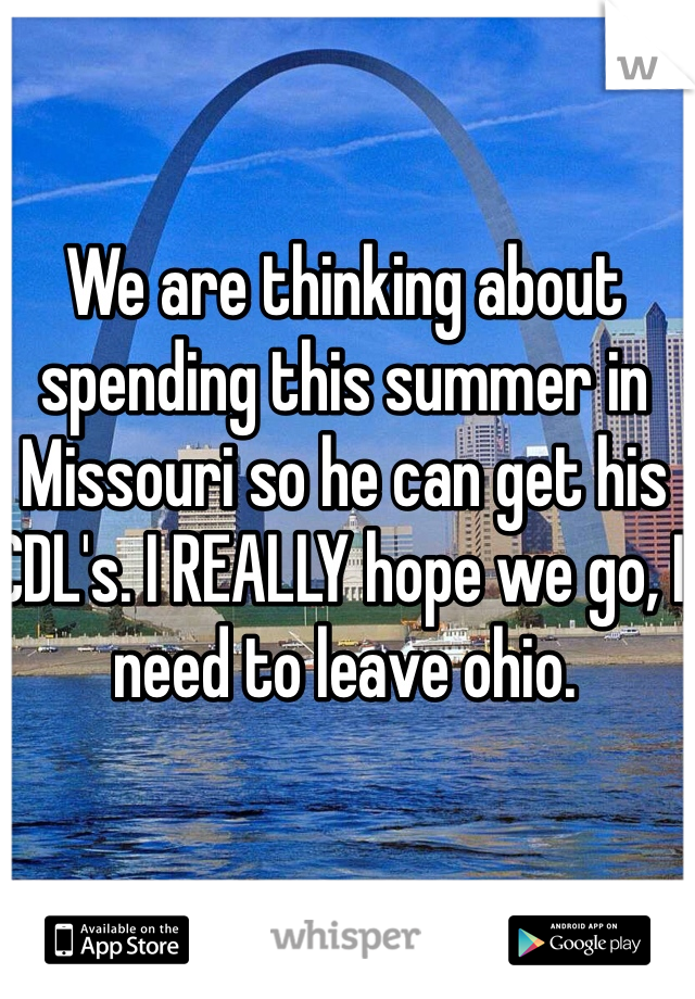 We are thinking about spending this summer in Missouri so he can get his CDL's. I REALLY hope we go, I need to leave ohio.