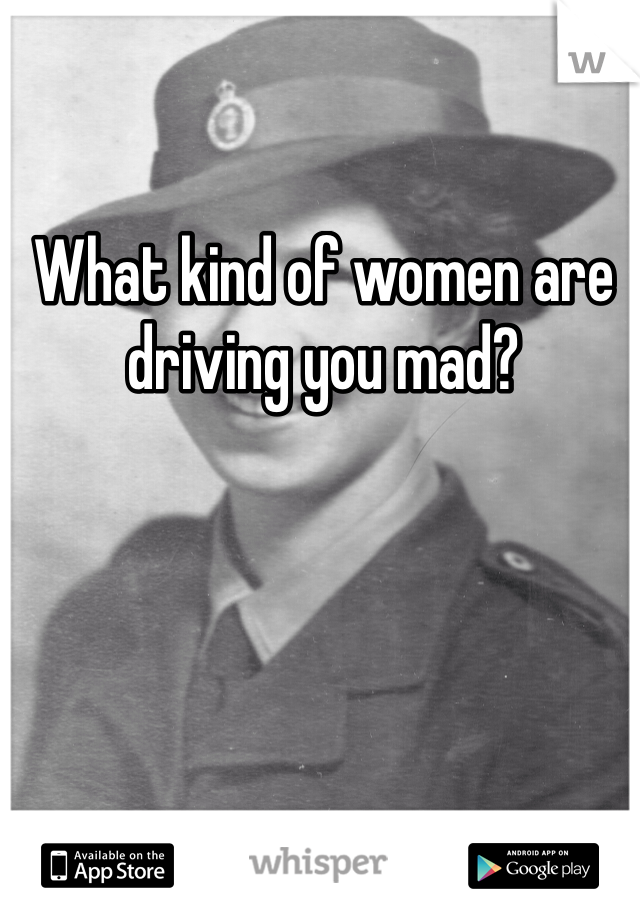 What kind of women are driving you mad?