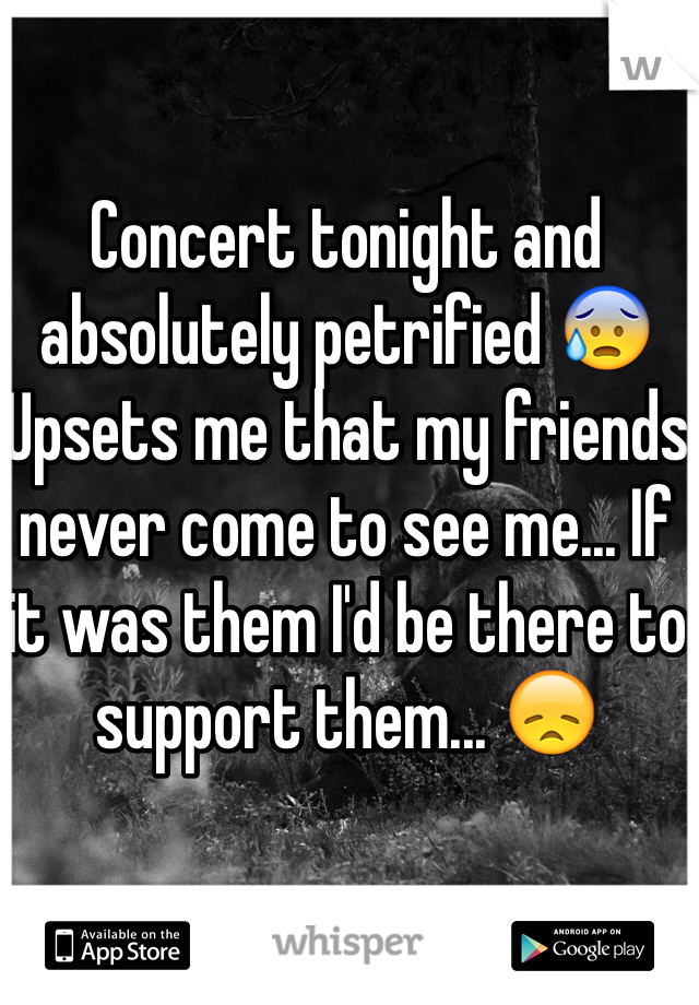 Concert tonight and absolutely petrified 😰 Upsets me that my friends never come to see me... If it was them I'd be there to support them... 😞