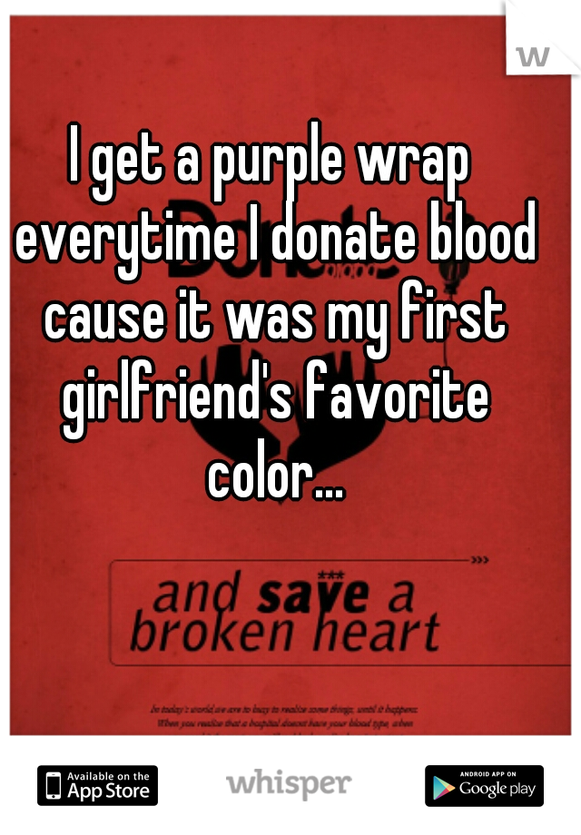 I get a purple wrap everytime I donate blood cause it was my first girlfriend's favorite color...