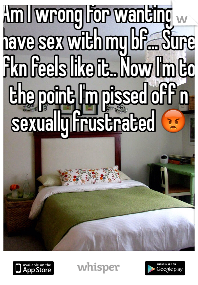 Am I wrong for wanting to have sex with my bf... Sure fkn feels like it.. Now I'm to the point I'm pissed off n sexually frustrated 😡