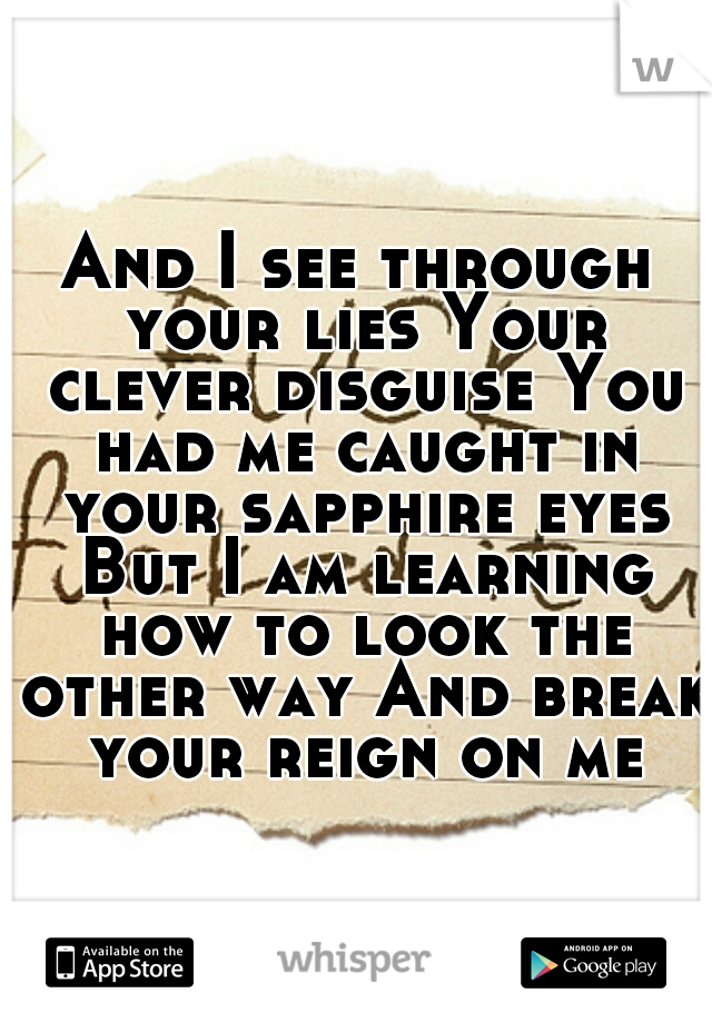 And I see through your lies Your clever disguise You had me caught in your sapphire eyes But I am learning how to look the other way And break your reign on me