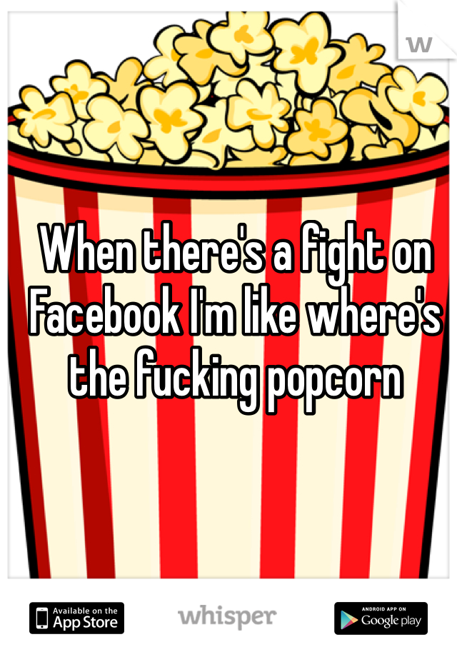 When there's a fight on Facebook I'm like where's the fucking popcorn